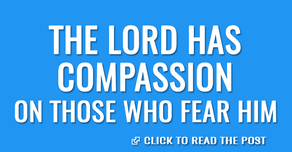 The Lord has compassion on those who fear Him