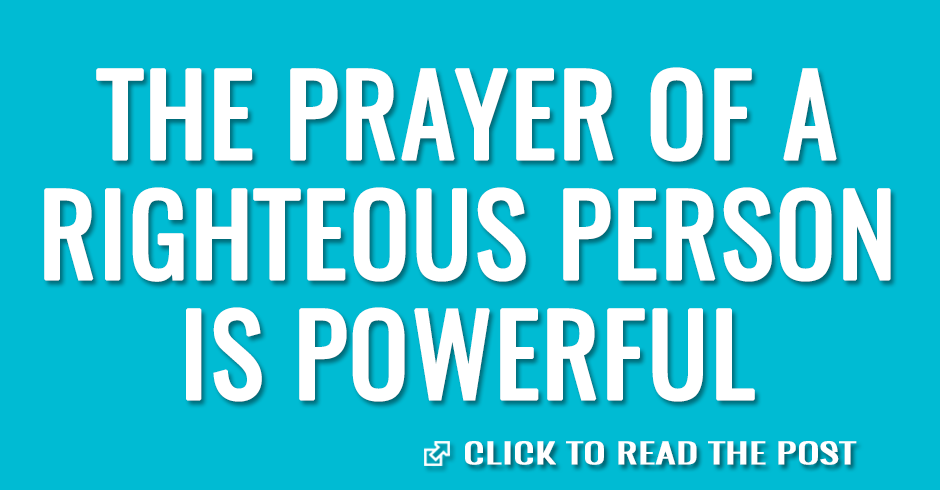 The prayer of a righteous person is powerful and effective