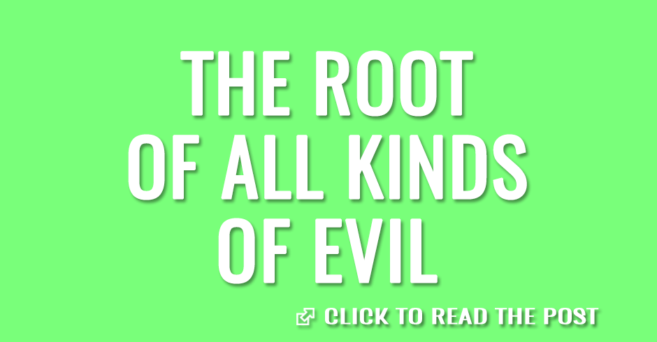 The root of all kinds of evil