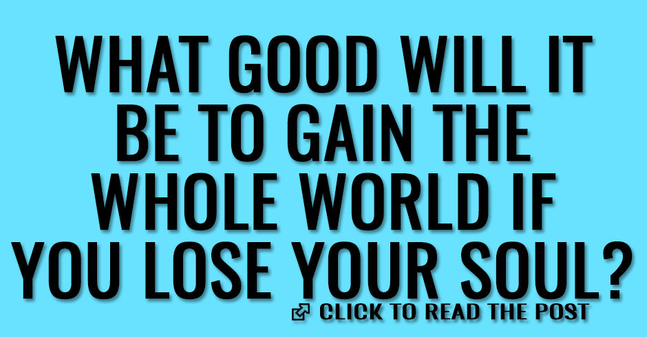 What good will it be to gain the whole world if you lose your soul?