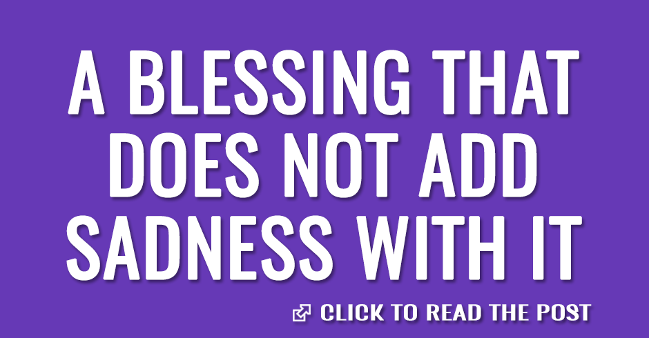 A blessing that does not add sadness with it