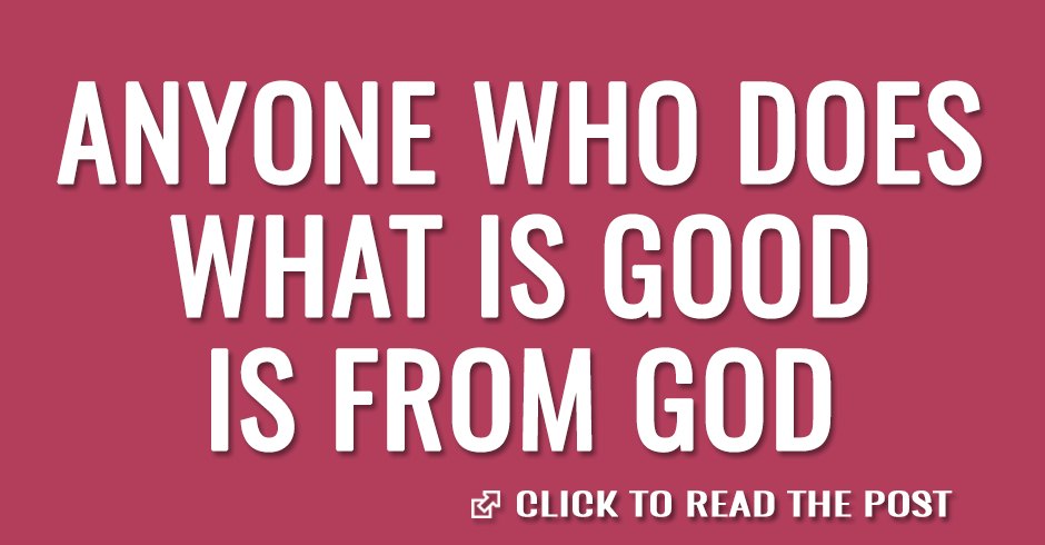 Anyone who does what is good is from God