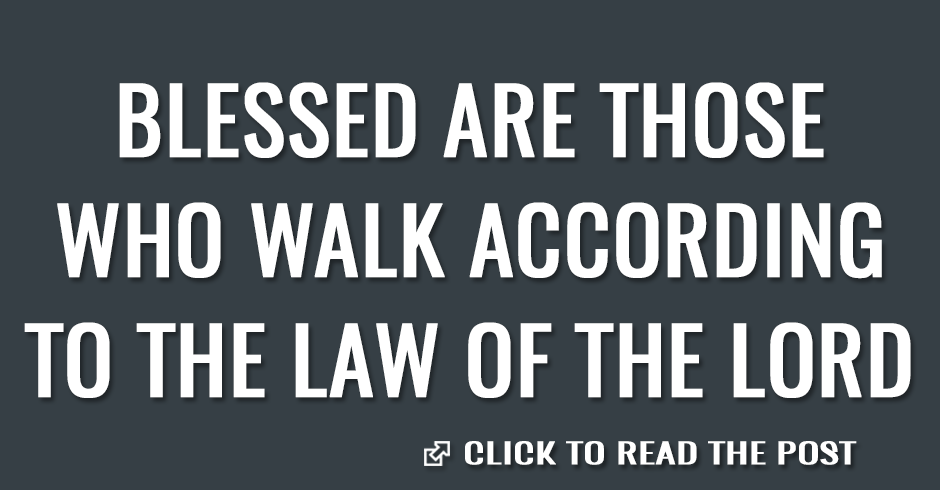 Blessed are those who walk according to the law of the Lord