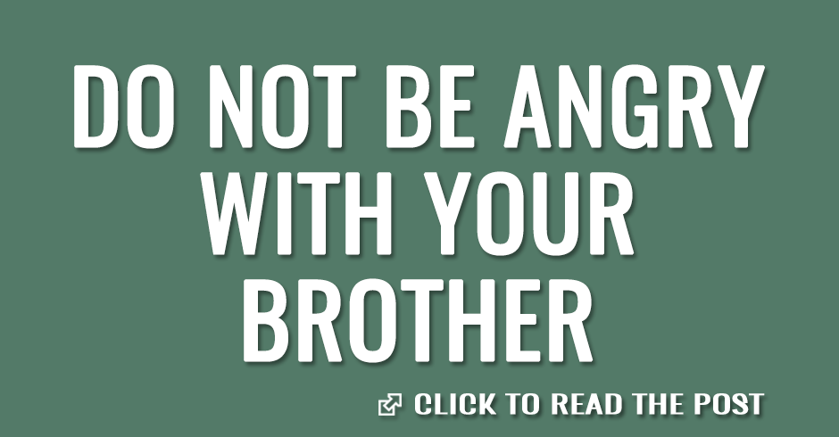 Do not be angry with your brother