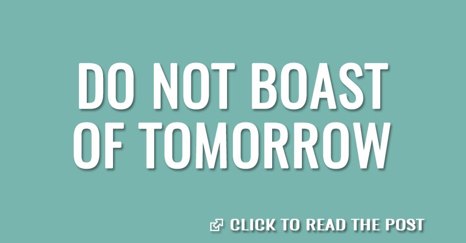 Do not boast of tomorrow