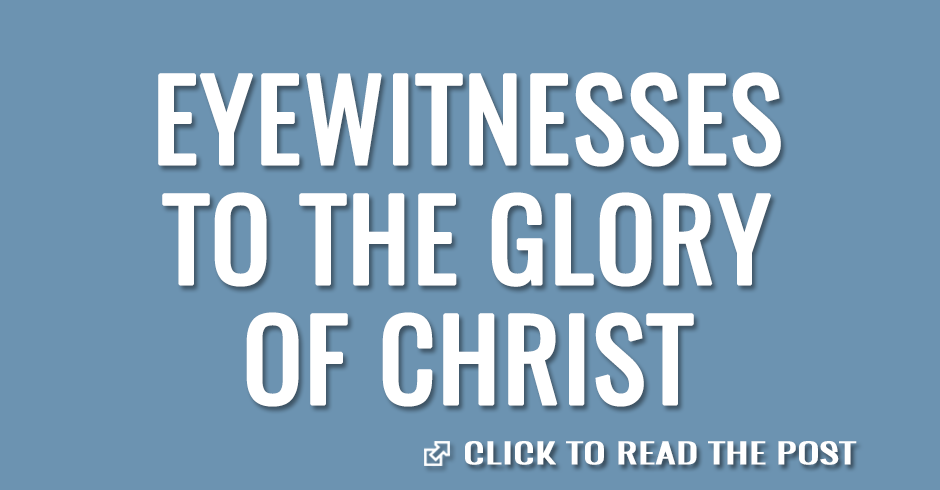 Eyewitnesses to the glory of Christ
