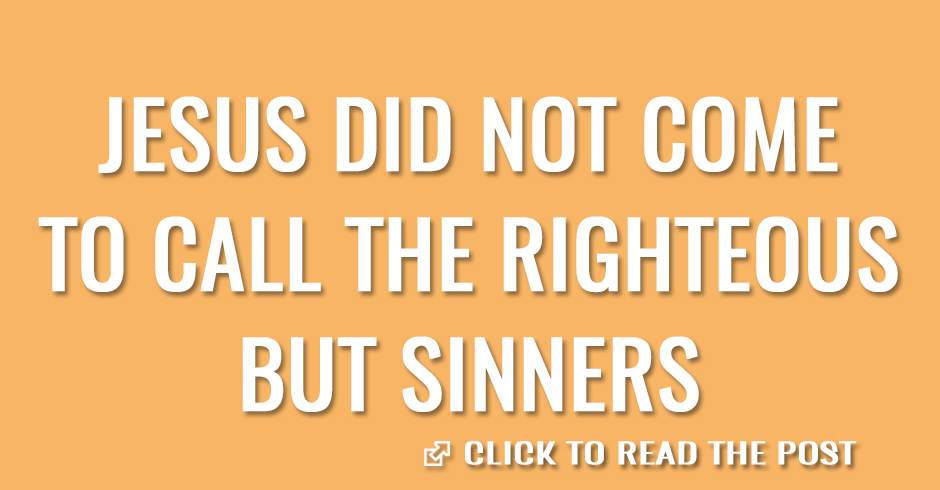 Jesus did not come to call the righteous, but sinners