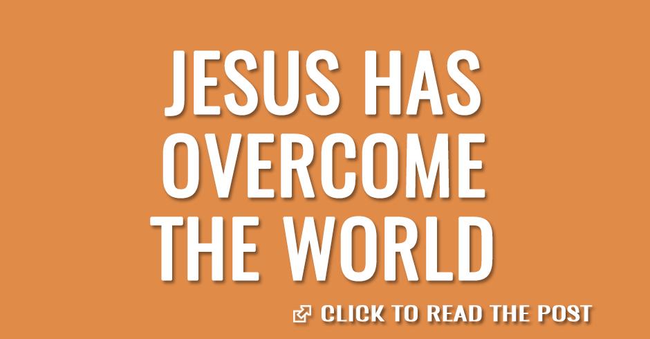 Jesus has overcome the world