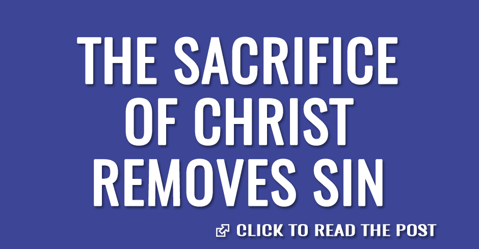 The sacrifice of Christ removes sin