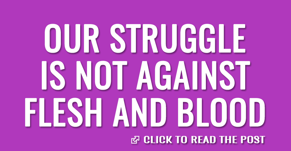 Our struggle is not against flesh and blood