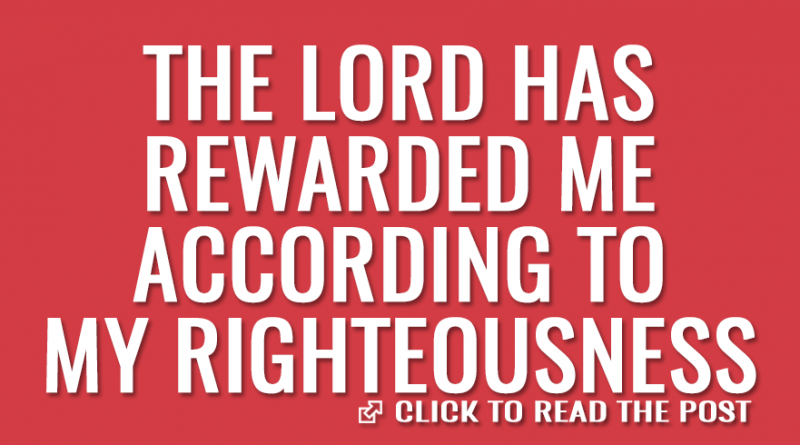 The Lord has rewarded me according to my righteousness
