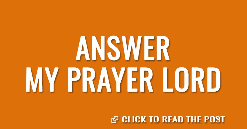 Answer my prayer Lord
