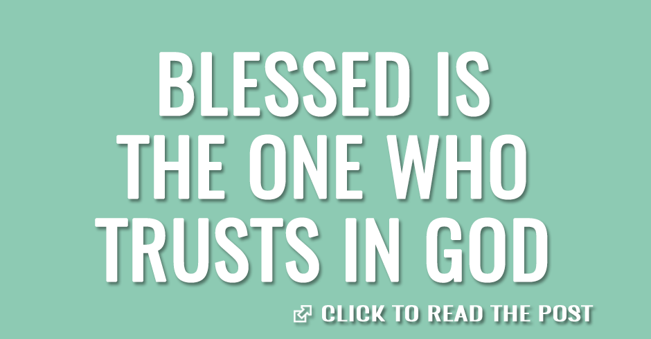 Blessed is the one who trusts in God