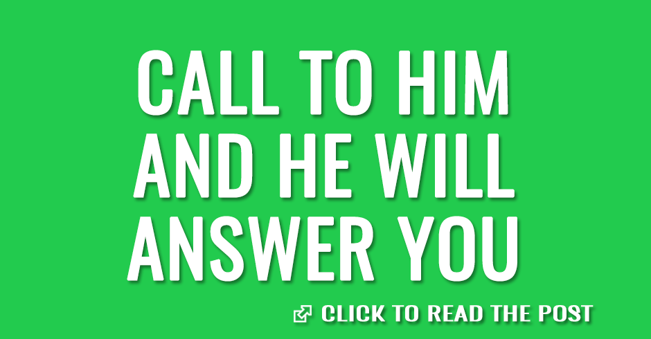 Call to Him and He will answer you