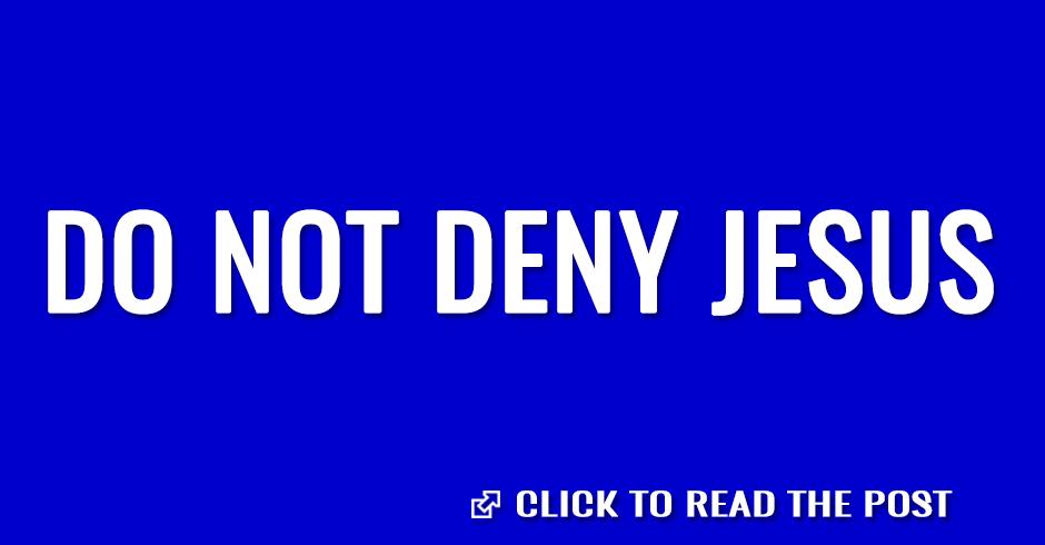 Do not deny Jesus