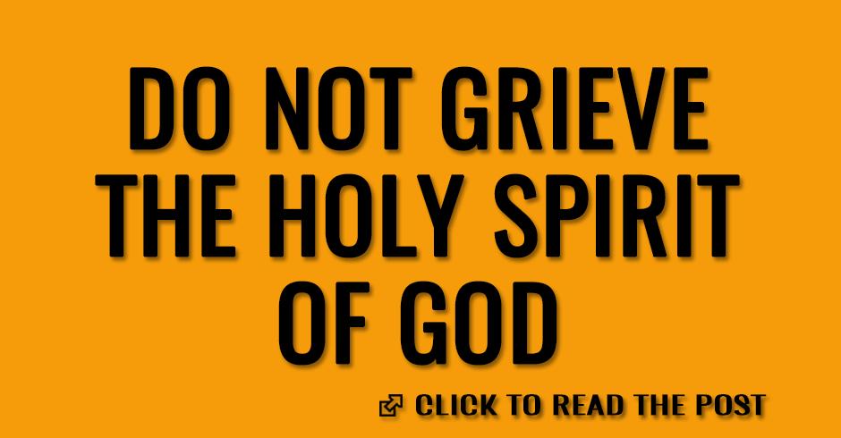 Do not grieve the Holy Spirit of God