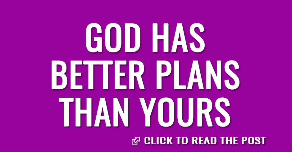 God has better plans than yours