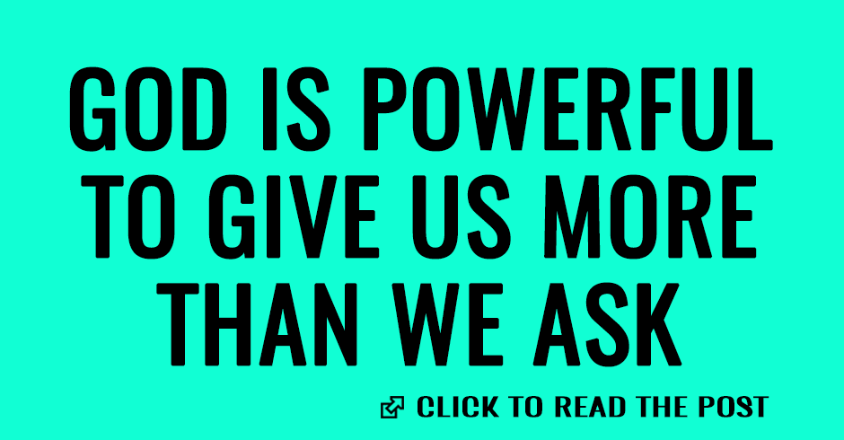 God is powerful to give us more than we ask