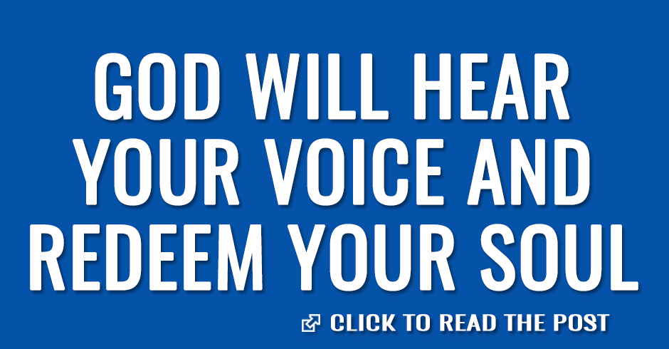 God will hear your voice and redeem your soul
