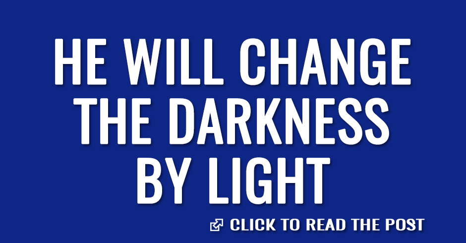 He will change the darkness by light