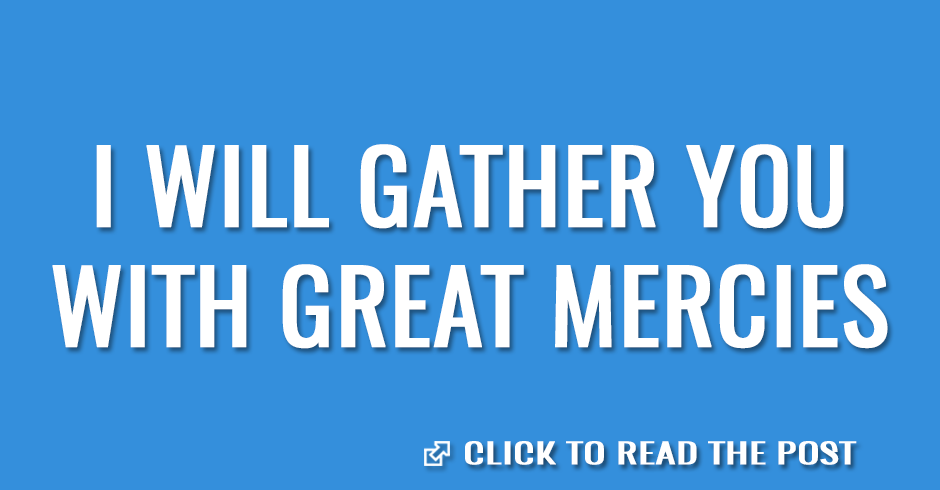 I will gather you with great mercies