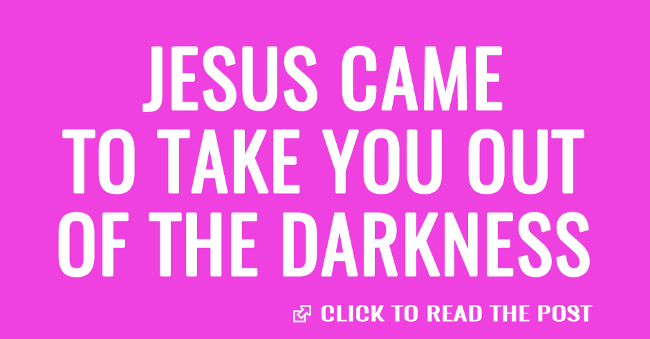 Jesus came to take you out of the darkness