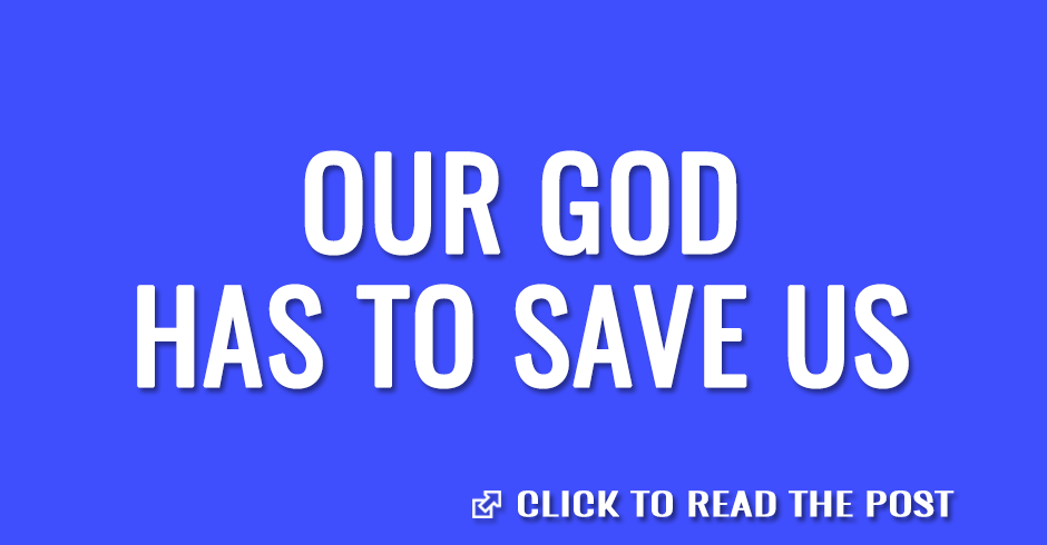 Our God has to save us