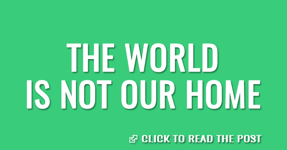 The world is not our home
