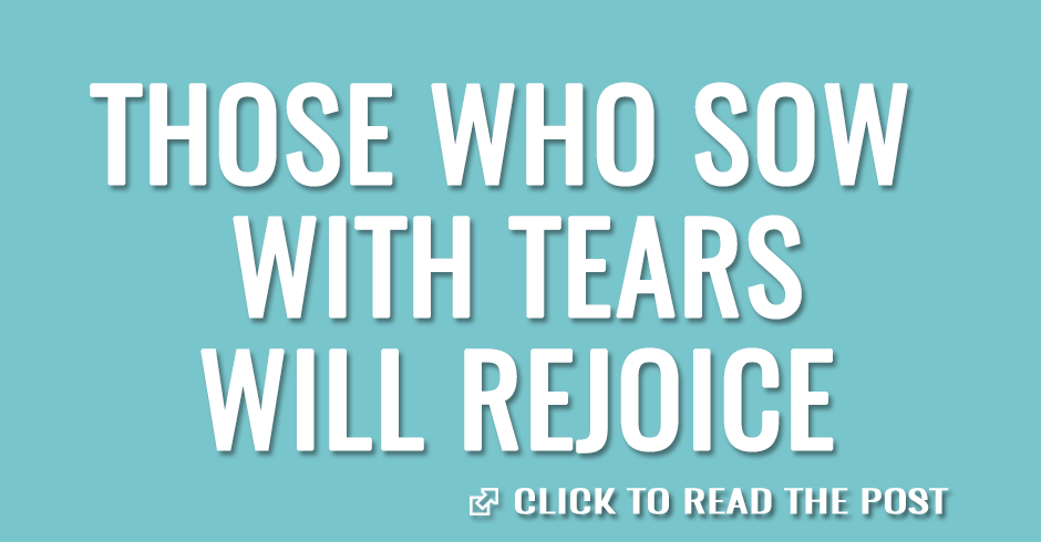 Those who sow with tears will rejoice