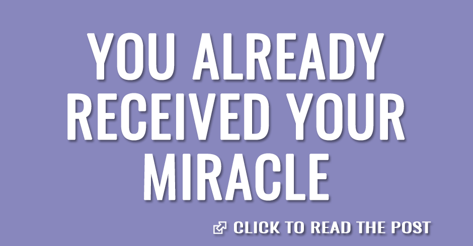 You already received your miracle