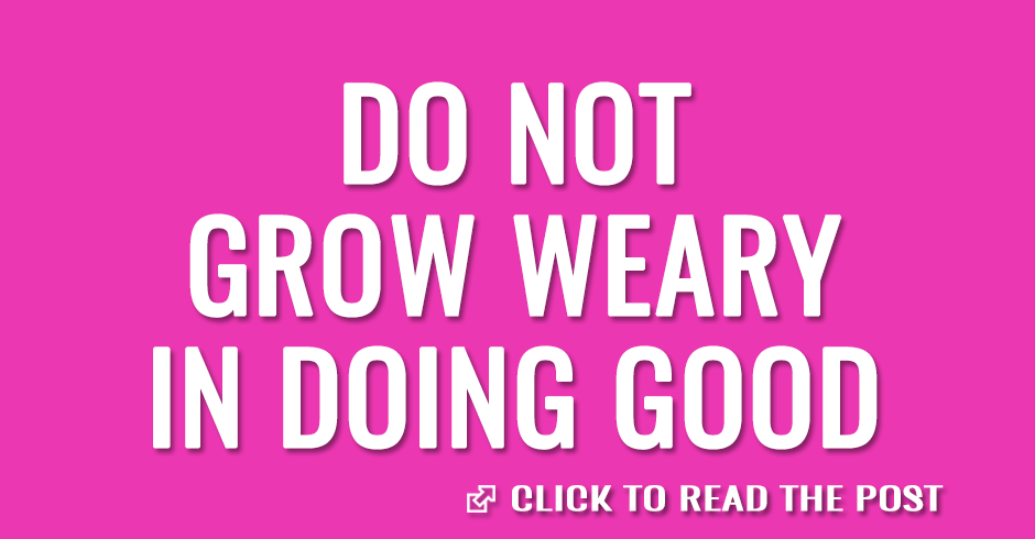 Do not grow weary doing good