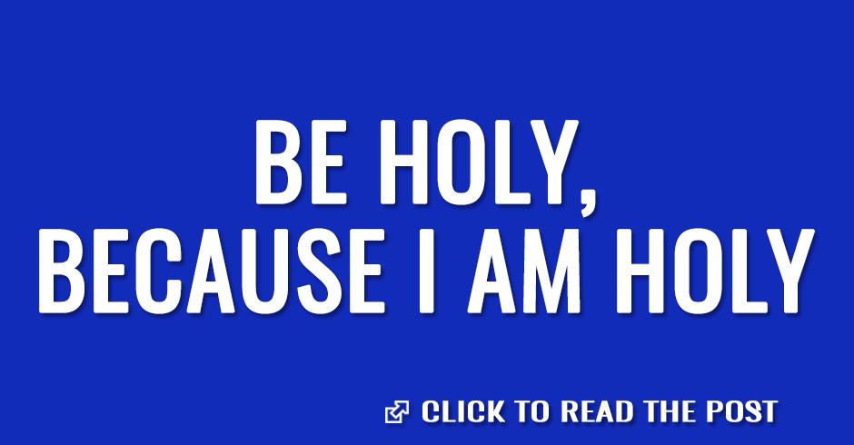 Be holy, because I am Holy