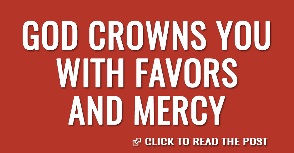God crowns you with favors and mercy