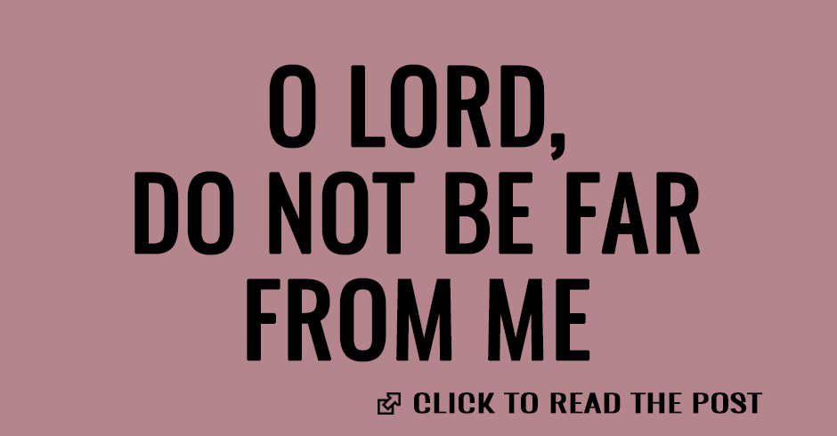 O Lord, do not be far from me