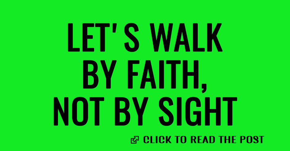 Let us walk by faith not by sight