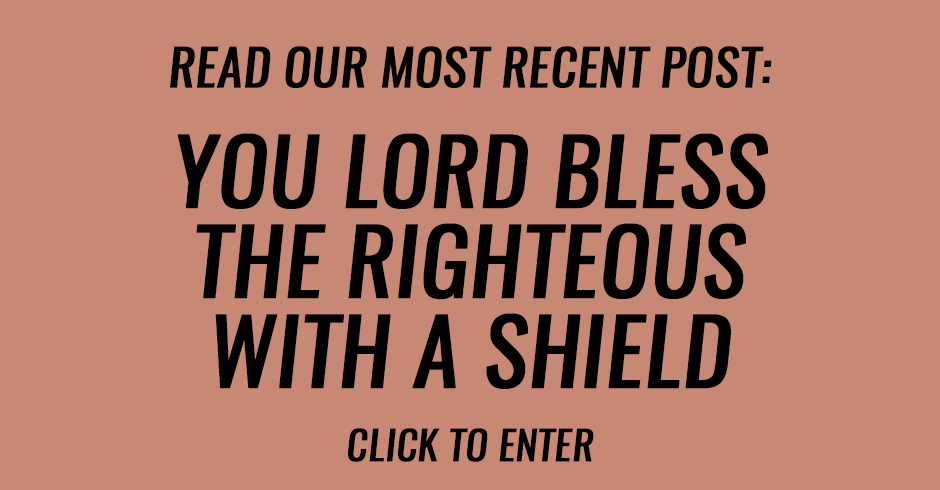 Because You, Lord, bless the righteous, with a shield