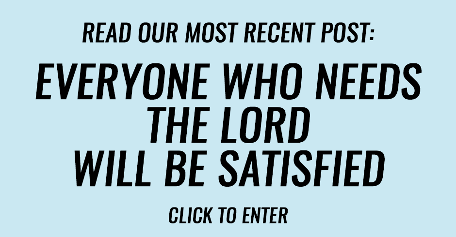Everyone who needs the Lord will be satisfied