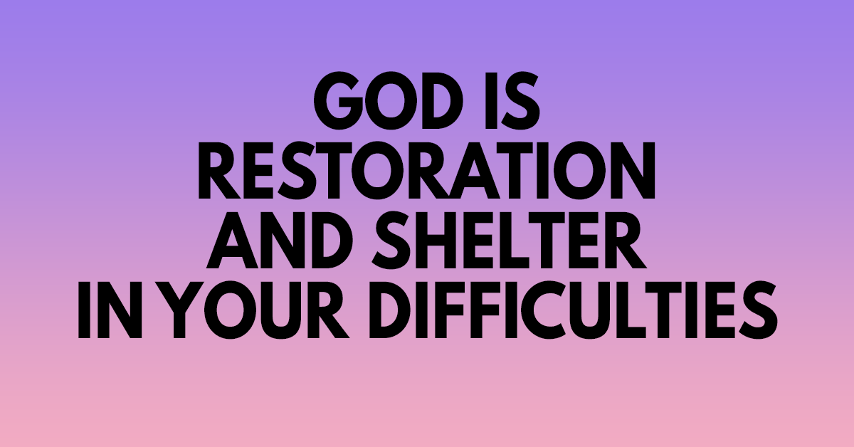 God is restoration and shelter in your difficulties