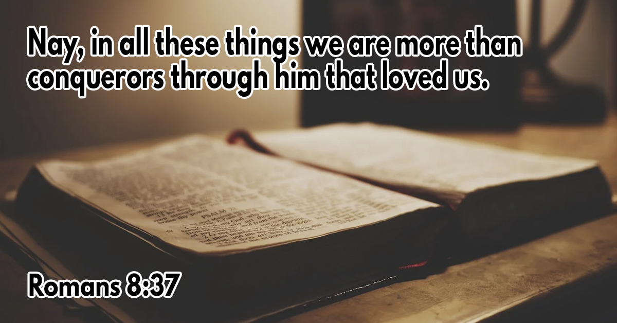 Nay, in all these things we are more than conquerors through him that loved us