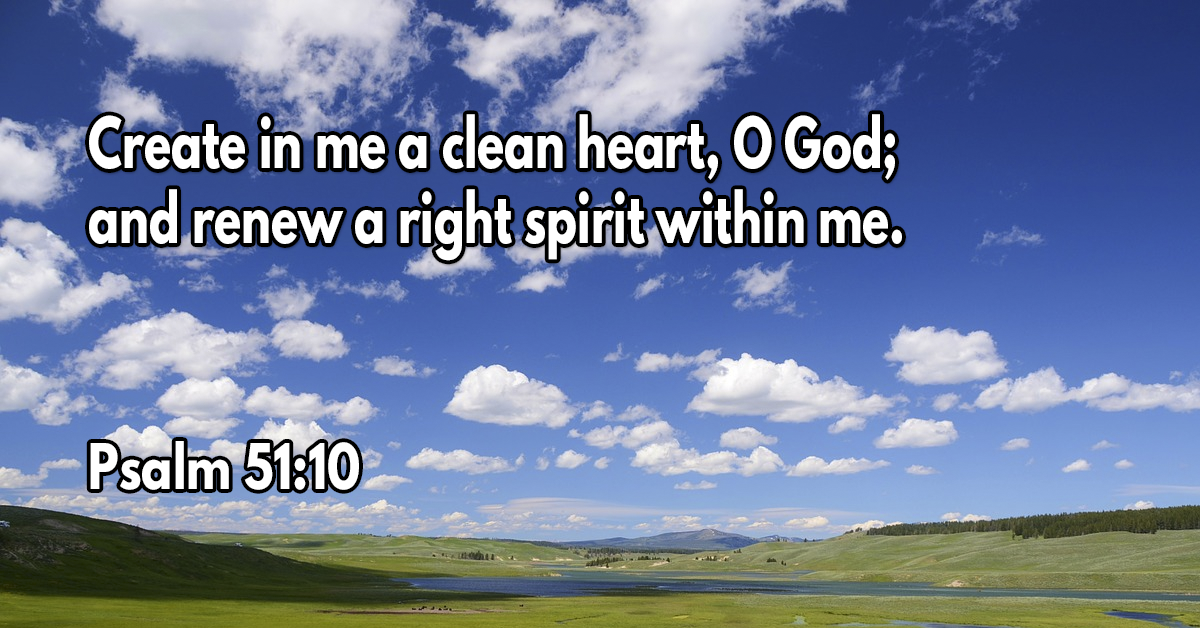 Create in me a clean heart, O God; and renew a right spirit within me