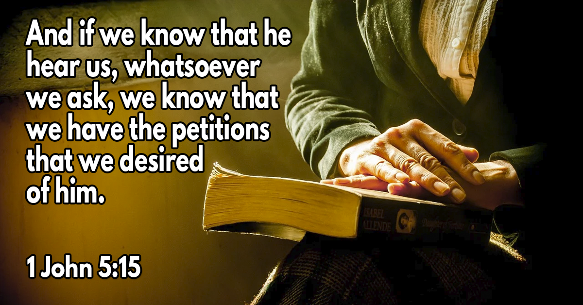 And if we know that he hear us, whatsoever we ask, we know that we have the petitions that we desired of him