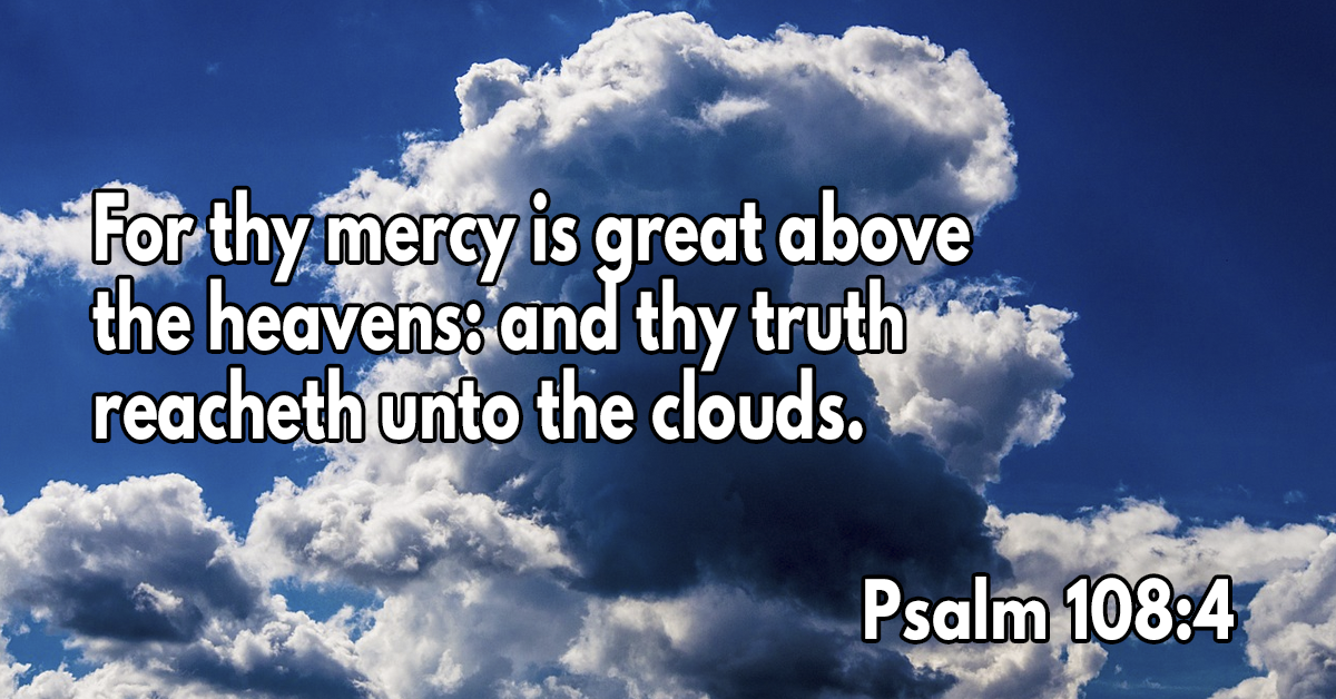 For thy mercy is great above the heavens- and thy truth reacheth unto the clouds