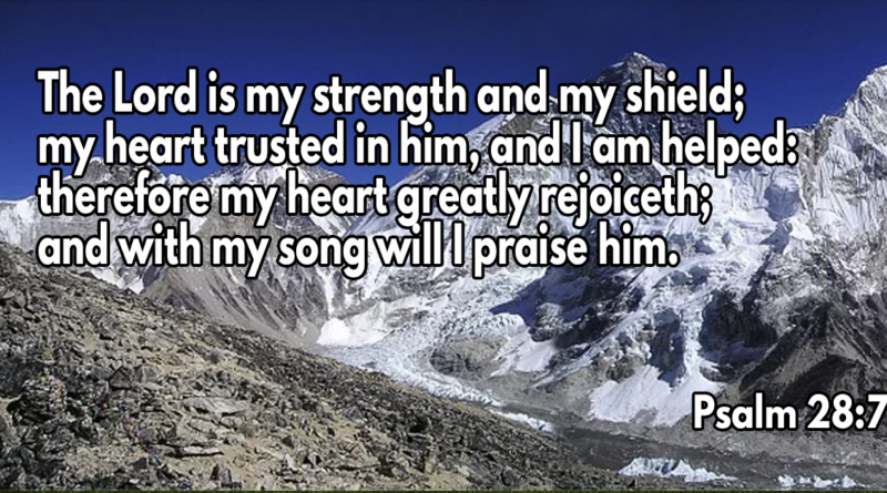 The Lord is my strength and my shield; my heart trusted in him, and I am helped- therefore my heart greatly rejoiceth; and with my song will I praise him