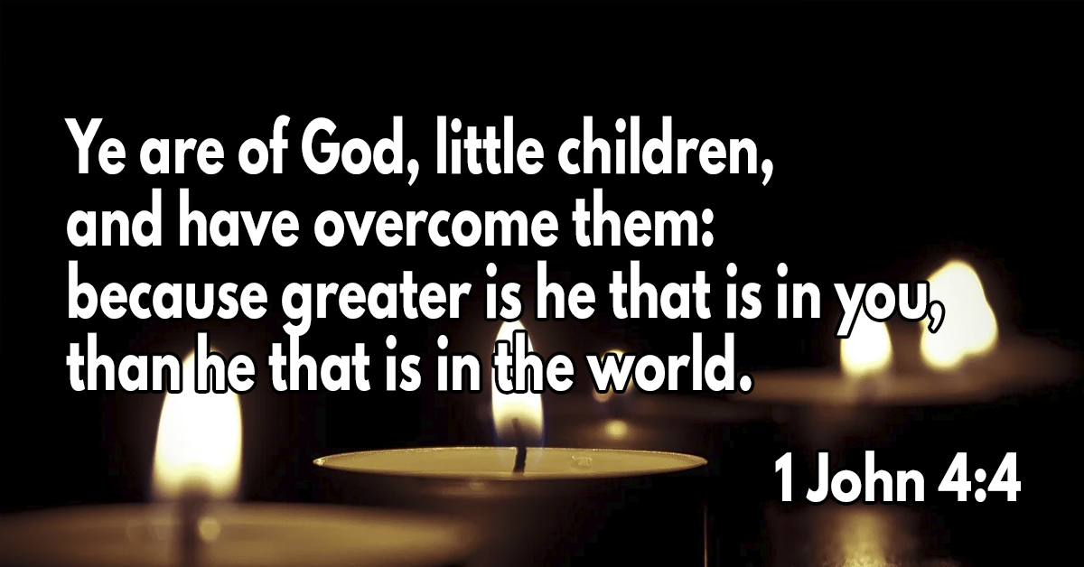 Ye are of God, little children, and have overcome them: because greater is he that is in you, than he that is in the world