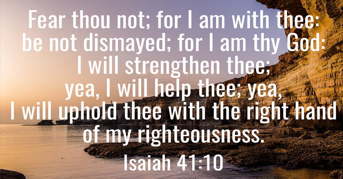 Fear thou not; for I am with thee- be not dismayed; for I am thy God- I will strengthen thee; yea, I will help thee; yea, I will uphold thee with the right hand of my righteousness