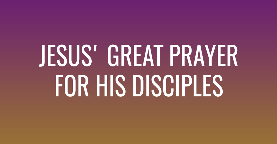 Jesus' great prayer for His disciples