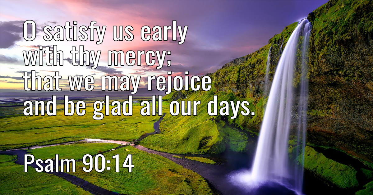 O satisfy us early with thy mercy; that we may rejoice and be glad all our days
