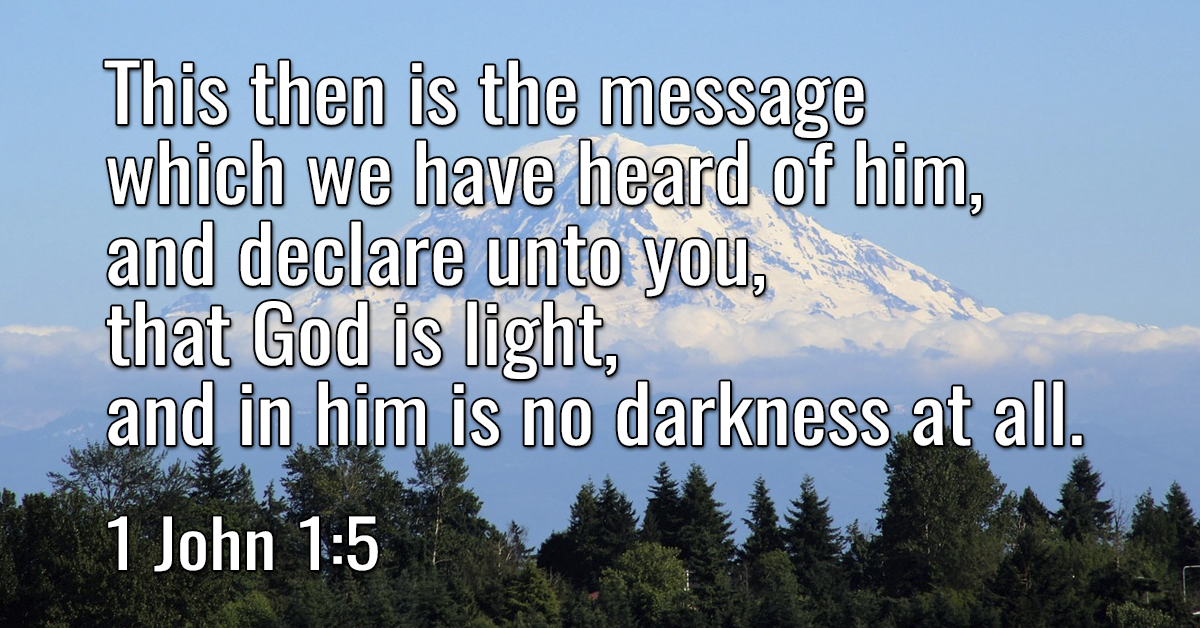 This then is the message which we have heard of him, and declare unto you, that God is light, and in him is no darkness at all