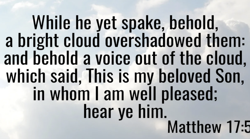 While he yet spake, behold, a bright cloud overshadowed them- and behold a voice out of the cloud, which said, This is my beloved Son, in whom I am well pleased; hear ye him