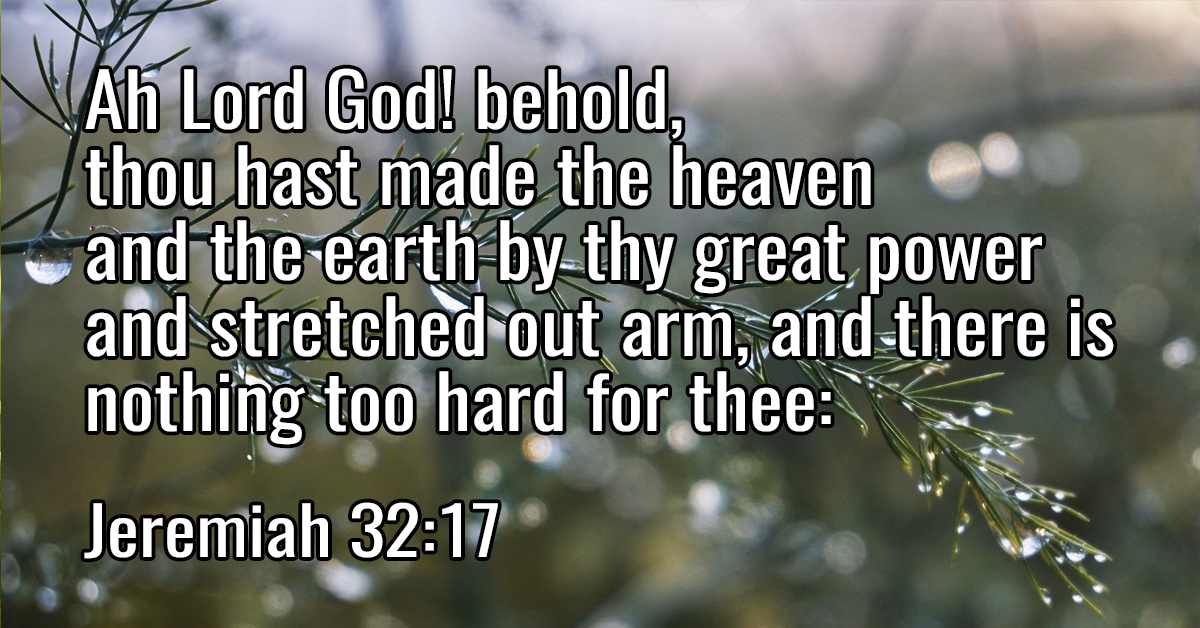 Ah Lord God! behold, thou hast made the heaven and the earth by thy great power and stretched out arm, and there is nothing too hard for thee